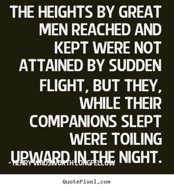 Quotes about success - The heights by great men reached and kept were..