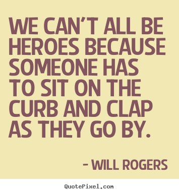 We can't all be heroes because someone has to sit on the curb.. Will Rogers greatest success quotes