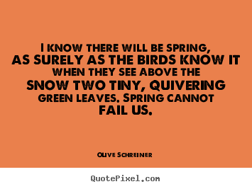 Olive Schreiner picture sayings - I know there will be spring, as surely as the birds know it when.. - Success quote