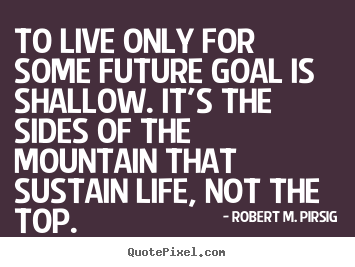 Success quote - To live only for some future goal is shallow. it's..