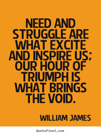 Create your own picture quotes about success - Need and struggle are what excite and inspire..