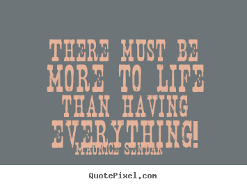 Maurice Sendak picture quotes - There must be more to life than having everything! - Success quote