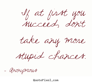 Quotes about success - If at first you succeed, don't take any more..