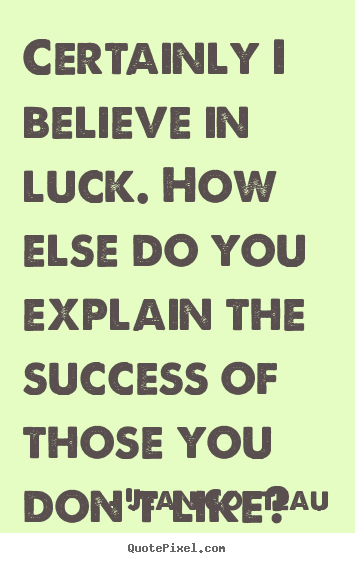 Certainly i believe in luck. how else do you explain the success of those.. Jean Cocteau good success quotes