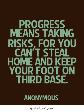 Progress means taking risks, for you can't steal home and.. Anonymous good success quote