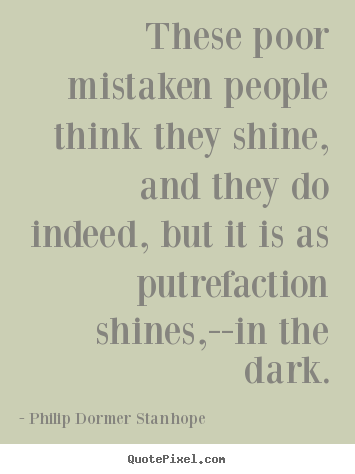 Philip Dormer Stanhope photo quotes - These poor mistaken people think they shine, and.. - Success quotes