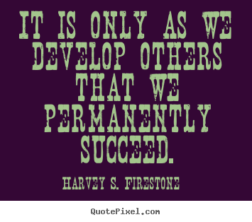 Harvey S. Firestone picture quotes - It is only as we develop others that we permanently succeed. - Success quotes