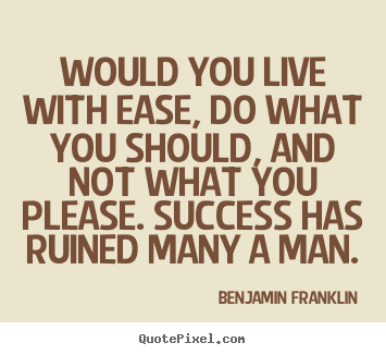 Would you live with ease, do what you should, and.. Benjamin Franklin top success quote