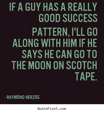 Raymond Herzog picture quote - If a guy has a really good success pattern,.. - Success quotes