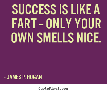 James P. Hogan picture quotes - Success is like a fart -- only your own smells.. - Success quote