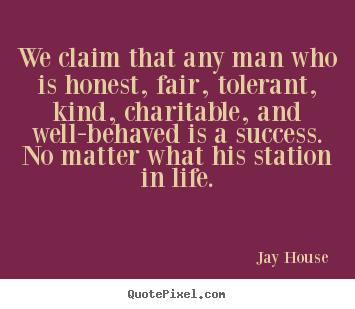 We claim that any man who is honest, fair, tolerant,.. Jay House best success quote