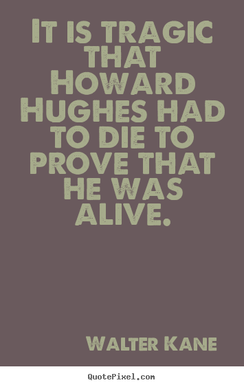 Make custom picture quotes about success - It is tragic that howard hughes had to die to prove that he was..