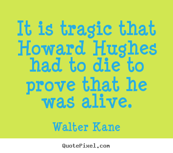 Diy picture quotes about success - It is tragic that howard hughes had to die to prove that he was alive.
