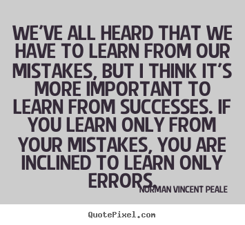 Success quotes - We've all heard that we have to learn from our mistakes, but..