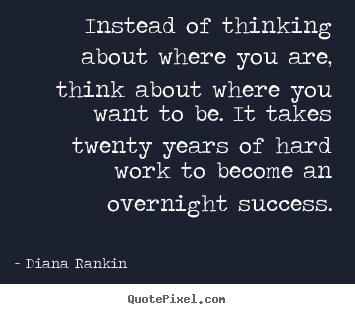Success quotes - Instead of thinking about where you are, think about where you want to..