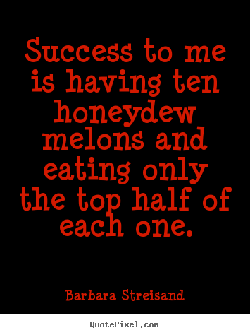 Create custom photo quotes about success - Success to me is having ten honeydew melons and eating only the top half..