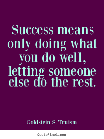 Success means only doing what you do well, letting.. Goldstein S. Truism greatest success quotes