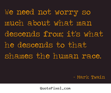 We need not worry so much about what man descends.. Mark Twain great success quotes