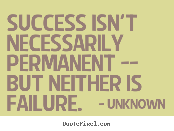 Success isn't necessarily permanent -- but neither is failure. Unknown greatest success quote