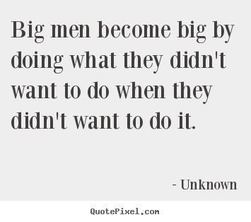 Success quotes - Big men become big by doing what they didn't want to..
