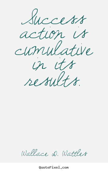 Design picture quotes about success - Success action is cumulative in its results.