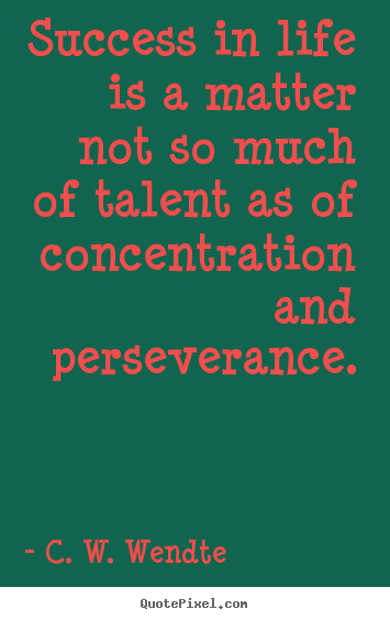 Success in life is a matter not so much of talent as of concentration.. C. W. Wendte good success quotes