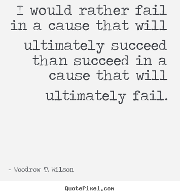 I would rather fail in a cause that will ultimately succeed than succeed.. Woodrow T. Wilson great success quotes