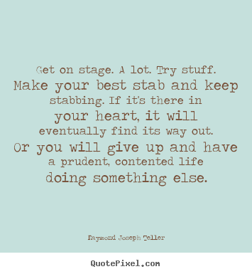 Get on stage. a lot. try stuff. make your best stab and keep stabbing... Raymond Joseph Teller greatest success quote