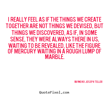 Success quote - I really feel as if the things we create..