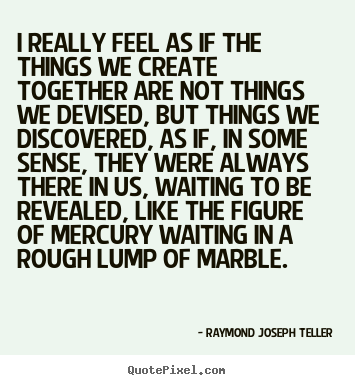 Raymond Joseph Teller picture quotes - I really feel as if the things we create together are not things we devised,.. - Success quotes