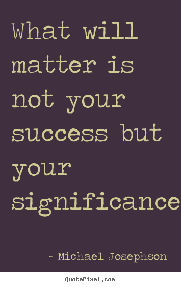 What will matter is not your success but your significance.... Michael Josephson good success quotes