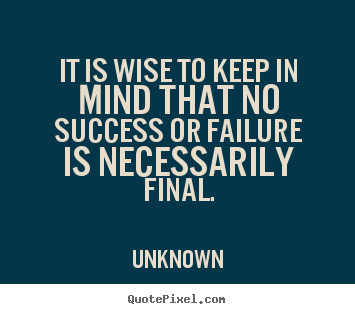 Success quotes - It is wise to keep in mind that no success or failure is necessarily..