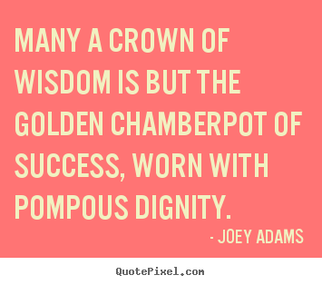 How to make picture quotes about success - Many a crown of wisdom is but the golden chamberpot of success,..