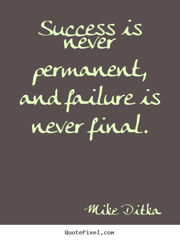 Success is never permanent, and failure is never final. Mike Ditka popular success quote