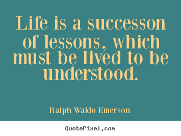 Ralph Waldo Emerson picture quotes - Life is a successon of lessons, which must be lived to be understood. - Success sayings