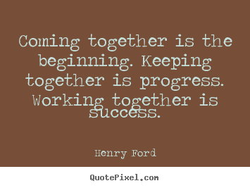 Make picture quotes about success - Coming together is the beginning. keeping together is progress. working..