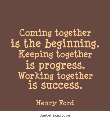 Success quotes - Coming together is the beginning. keeping together is progress. working..