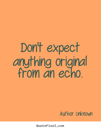 Success quote - Don't expect anything original from an echo.