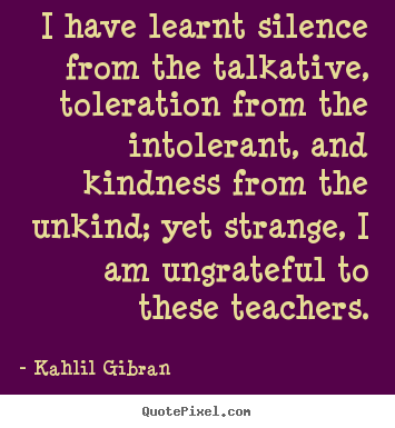 Kahlil Gibran picture quotes - I have learnt silence from the talkative, toleration from the intolerant,.. - Success quote