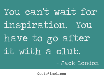 You can't wait for inspiration. you have to go after it with a club. Jack London top success quote