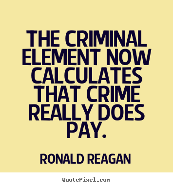 Quotes about success - The criminal element now calculates that crime really does pay.