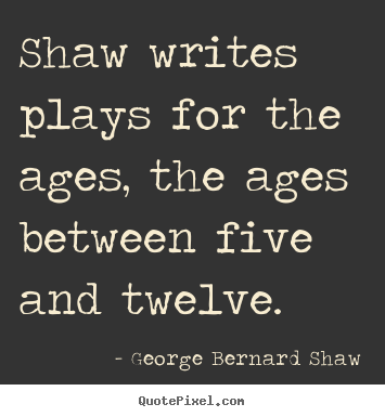 Shaw writes plays for the ages, the ages between five and twelve. George Bernard Shaw greatest success sayings
