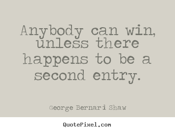 Quotes about success - Anybody can win, unless there happens to be a second entry.
