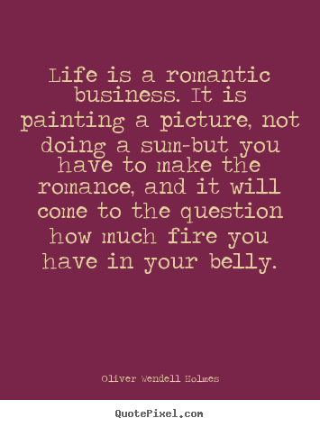 Oliver Wendell Holmes picture quotes - Life is a romantic business. it is painting a picture, not doing.. - Success quote