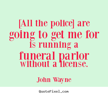 John Wayne picture quote - [all the police] are going to get me for is running.. - Success quotes