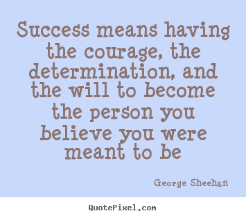 Success means having the courage, the determination, and the will to.. George Sheehan great success quotes