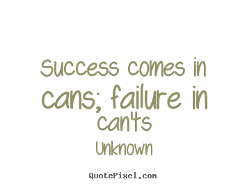Success comes in cans; failure in can'ts Unknown famous success quotes