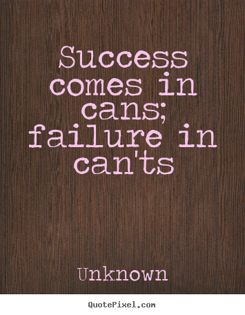 Quotes about success - Success comes in cans; failure in can'ts