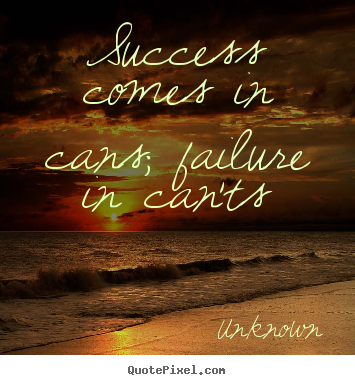 Diy photo quotes about success - Success comes in cans; failure in can'ts