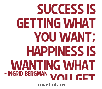 Success is getting what you want; happiness is wanting what you.. Ingrid Bergman famous success quotes